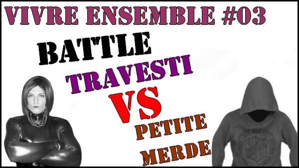 Battle Travesti vs Petite Merde [Vivre Ensemble #03]